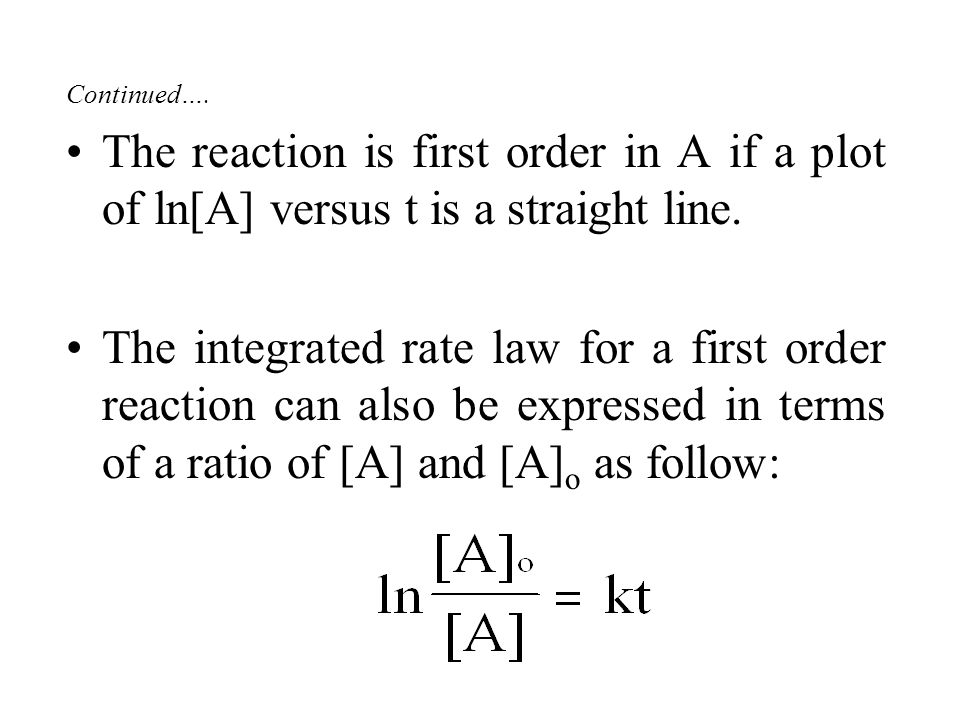 Continued…. The reaction is first order in A if a plot of ln[A] versus t is a straight line.